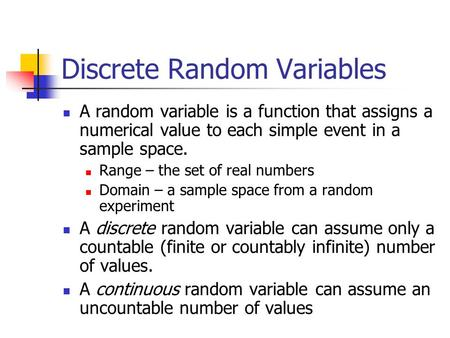 Discrete Random Variables A random variable is a function that assigns a numerical value to each simple event in a sample space. Range – the set of real.