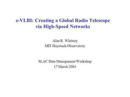 E-VLBI: Creating a Global Radio Telescope via High-Speed Networks Alan R. Whitney MIT Haystack Observatory SLAC Data Management Workshop 17 March 2004.