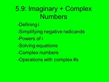 5.9: Imaginary + Complex Numbers -Defining i -Simplifying negative radicands -Powers of i -Solving equations -Complex numbers -Operations with complex.
