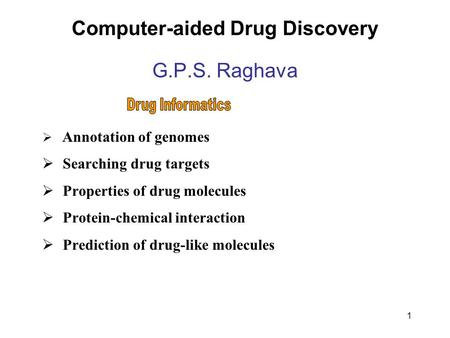 1 Computer-aided Drug Discovery G.P.S. Raghava  Annotation of genomes  Searching drug targets  Properties of drug molecules  Protein-chemical interaction.