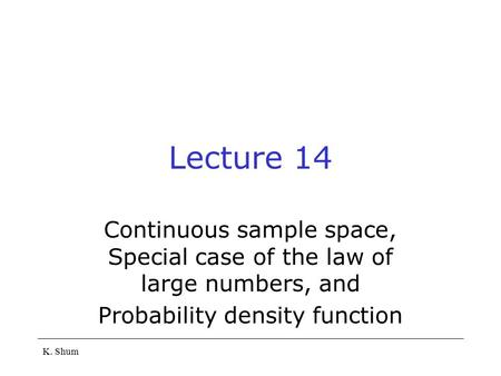 K. Shum Lecture 14 Continuous sample space, Special case of the law of large numbers, and Probability density function.