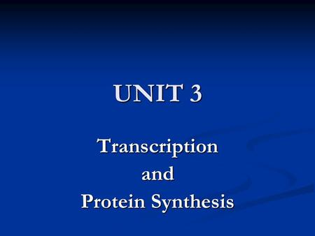 UNIT 3 Transcriptionand Protein Synthesis. Objectives Discuss the flow of information from DNA to RNA to Proteins Discuss the flow of information from.