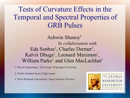 Tests of Curvature Effects in the Temporal and Spectral Properties of GRB Pulses Ashwin Shenoy 1 In collaboration with Eda Sonbas 2, Charles Dermer 3,