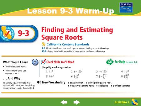 "ALGEBRA 1 Lesson 9-3 Warm-Up. ALGEBRA 1 ""Finding and Estimating Square Roots"" (9-3) (9-2) What is the ""square root"" of a number? What are the parts of."
