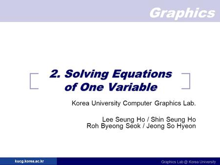 Graphics Graphics Korea University kucg.korea.ac.kr 2. Solving Equations of One Variable Korea University Computer Graphics Lab. Lee Seung Ho / Shin.
