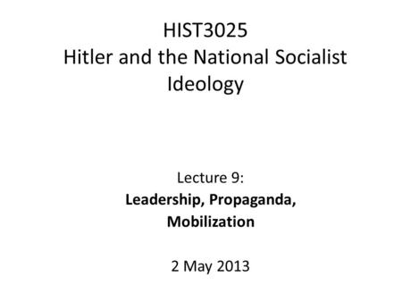 HIST3025 Hitler and the National Socialist Ideology Lecture 9: Leadership, Propaganda, Mobilization 2 May 2013.