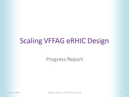 Scaling VFFAG eRHIC Design Progress Report June 24, 2013Stephen Brooks, eRHIC FFAG meeting1.