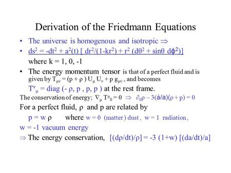 Derivation of the Friedmann Equations The universe is homogenous and isotropic  ds 2 = -dt 2 + a 2 (t) [ dr 2 /(1-kr 2 ) + r 2 (dθ 2 + sinθ d ɸ 2 )] where.