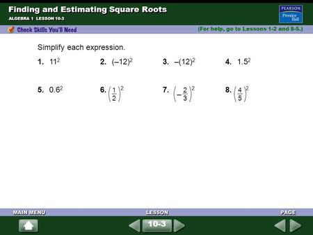 Finding and Estimating Square Roots (For help, go to Lessons 1-2 and 8-5.) ALGEBRA 1 LESSON 10-3 Simplify each expression. 1.11 2 2.(–12) 2 3.–(12) 2 4.1.5.