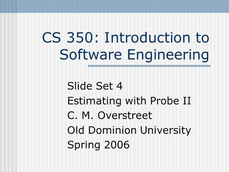 CS 350: Introduction to Software Engineering Slide Set 4 Estimating with Probe II C. M. Overstreet Old Dominion University Spring 2006.