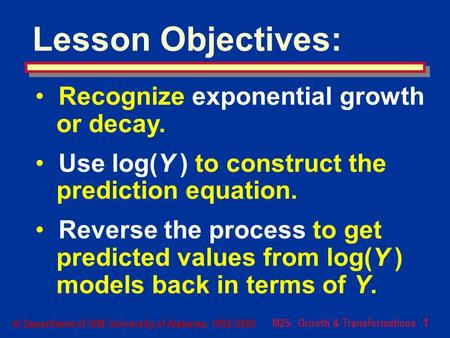 M25- Growth & Transformations 1  Department of ISM, University of Alabama, 1992-2003 Lesson Objectives: Recognize exponential growth or decay. Use log(Y.