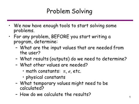 1 Problem Solving We now have enough tools to start solving some problems. For any problem, BEFORE you start writing a program, determine: –What are the.