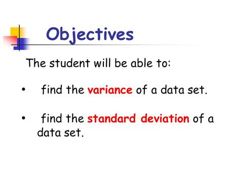 Objectives The student will be able to: find the variance of a data set. find the standard deviation of a data set.