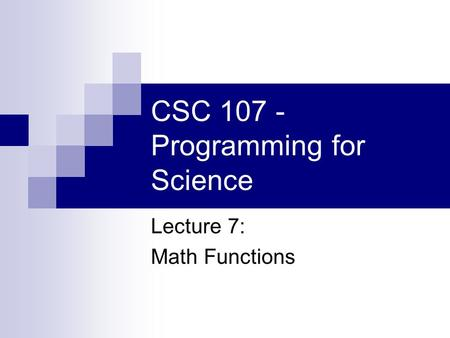 CSC 107 - Programming for Science Lecture 7: Math Functions.