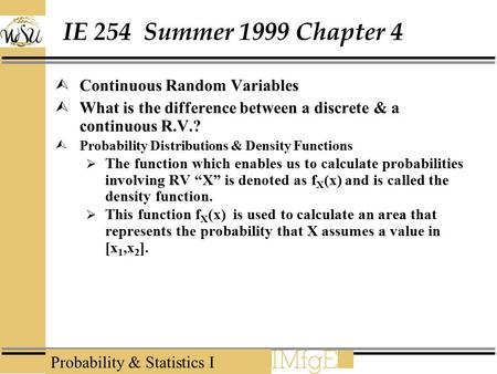 Probability & Statistics I IE 254 Summer 1999 Chapter 4  Continuous Random Variables  What is the difference between a discrete & a continuous R.V.?