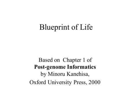 Blueprint of Life Based on Chapter 1 of Post-genome Informatics by Minoru Kanehisa, Oxford University Press, 2000.