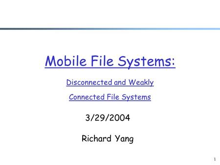 1 Mobile File Systems: Disconnected and Weakly Connected File Systems 3/29/2004 Richard Yang.