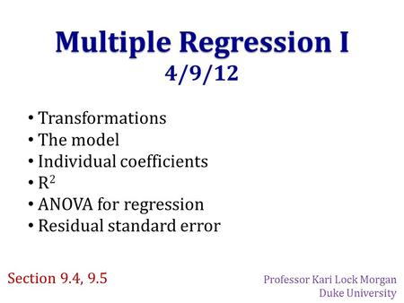 Multiple Regression I 4/9/12 Transformations The model Individual coefficients R 2 ANOVA for regression Residual standard error Section 9.4, 9.5 Professor.