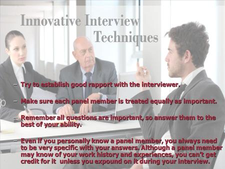 –Try to establish good rapport with the interviewer. –Make sure each panel member is treated equally as important. –Remember all questions are important,