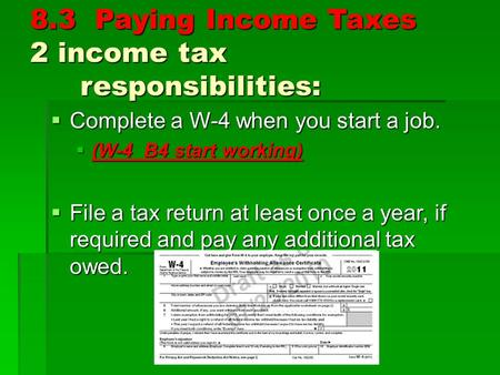 8.3 Paying Income Taxes 2 income tax responsibilities:  Complete a W-4 when you start a job.  (W-4 B4 start working)  File a tax return at least once.