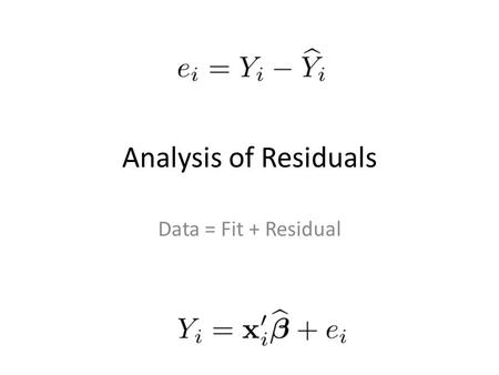 "Analysis of Residuals Data = Fit + Residual. Residual means left over Vertical distance of Y i from the regression hyper-plane An error of ""prediction"""