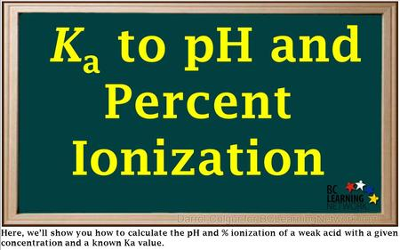 Here, we'll show you how to calculate the pH and % ionization of a weak acid with a given concentration and a known Ka value. K a to pH and Percent Ionization.