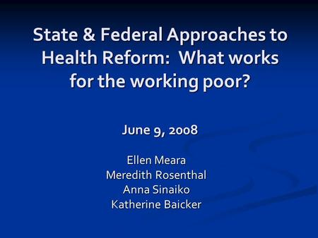 State & Federal Approaches to Health Reform: What works for the working poor? June 9, 2008 Ellen Meara Meredith Rosenthal Anna Sinaiko Katherine Baicker.
