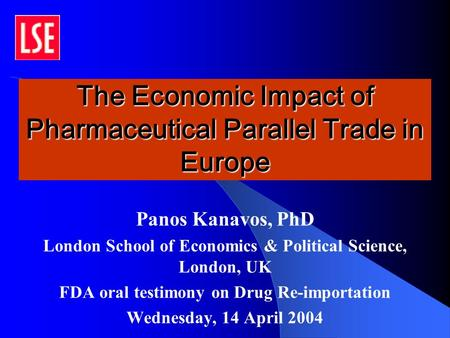 The Economic Impact of Pharmaceutical Parallel Trade in Europe Panos Kanavos, PhD London School of Economics & Political Science, London, UK FDA oral testimony.