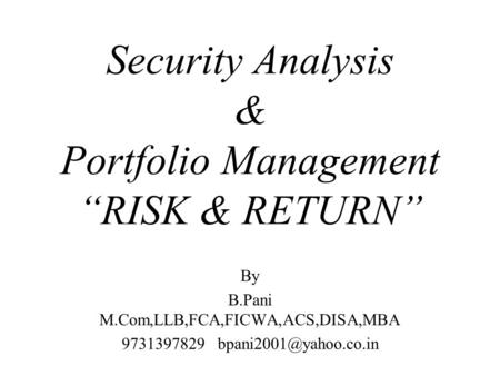 "Security Analysis & Portfolio Management ""RISK & RETURN"" By B.Pani M.Com,LLB,FCA,FICWA,ACS,DISA,MBA 9731397829"