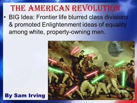 The American Revolution BIG Idea: Frontier life blurred class divisions & promoted Enlightenment ideas of equality among white, property-owning men. By.