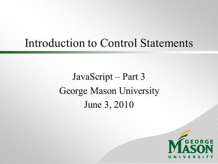 Introduction to Control Statements JavaScript – Part 3 George Mason University June 3, 2010.