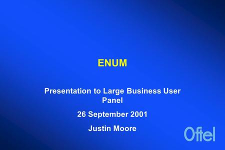 ENUM Presentation to Large Business User Panel 26 September 2001 Justin Moore.