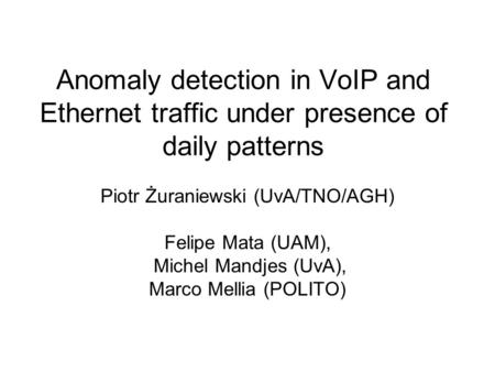 Anomaly detection in VoIP and Ethernet traffic under presence of daily patterns Piotr Żuraniewski (UvA/TNO/AGH) Felipe Mata (UAM), Michel Mandjes (UvA),