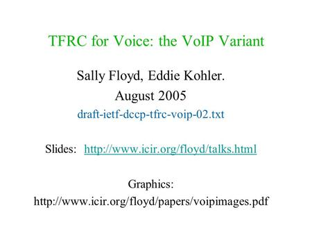 TFRC for Voice: the VoIP Variant Sally Floyd, Eddie Kohler. August 2005 draft-ietf-dccp-tfrc-voip-02.txt Slides: