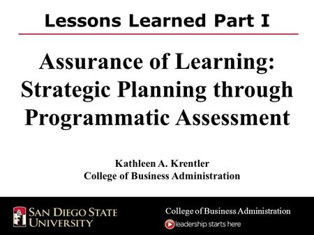 College of Business Administration Lessons Learned Part I Assurance of Learning: Strategic Planning through Programmatic Assessment Kathleen A. Krentler.