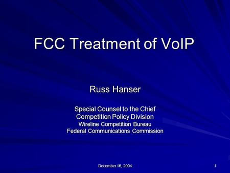 December 16, 2004 1 FCC Treatment of VoIP Russ Hanser Special Counsel to the Chief Competition Policy Division Wireline Competition Bureau Federal Communications.