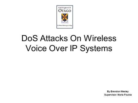 DoS Attacks On Wireless Voice Over IP Systems By Brendon Wesley Supervisor- Noria Foukia.