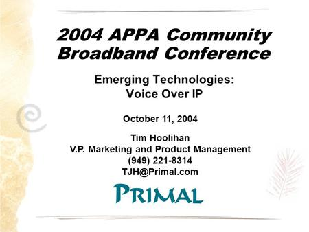 2004 APPA Community Broadband Conference Emerging Technologies: Voice Over IP October 11, 2004 Tim Hoolihan V.P. Marketing and Product Management (949)