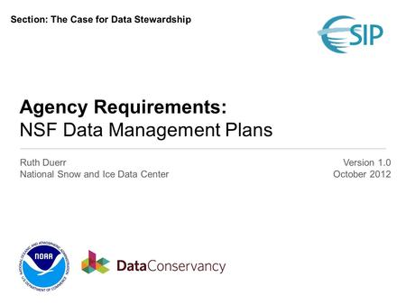 Agency Requirements: NSF Data Management Plans Ruth Duerr National Snow and Ice Data Center Version 1.0 October 2012 Section: The Case for Data Stewardship.