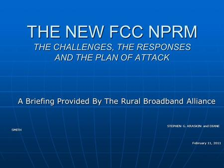 THE NEW FCC NPRM THE CHALLENGES, THE RESPONSES AND THE PLAN OF ATTACK A Briefing Provided By The Rural Broadband Alliance STEPHEN G. KRASKIN and DIANE.