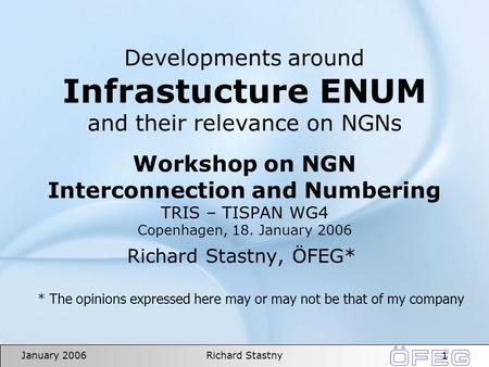 1January 2006Richard Stastny Developments around Infrastucture ENUM and their relevance on NGNs Workshop on NGN Interconnection and Numbering TRIS – TISPAN.