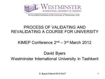 D. Byers 2 March 2012 WIUT1 PROCESS OF VALIDATING AND REVALIDATING A COURSE FOR UNIVERSITY KIMEP Conference 2 nd – 3 rd March 2012 David Byers Westminster.