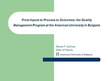 From Inputs to Process to Outcomes: the Quality Management Program at the American University in Bulgaria Steven F. Sullivan Dean of Faculty.