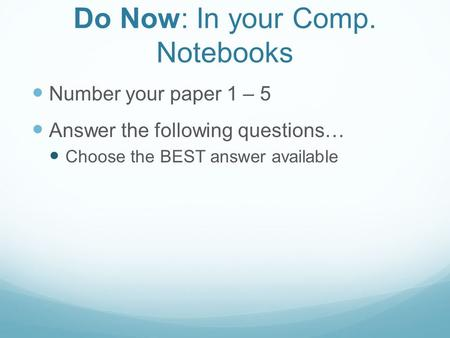 Do Now: In your Comp. Notebooks Number your paper 1 – 5 Answer the following questions… Choose the BEST answer available.