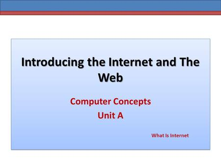 Introducing the Internet and The Web Computer Concepts Unit A What Is Internet.