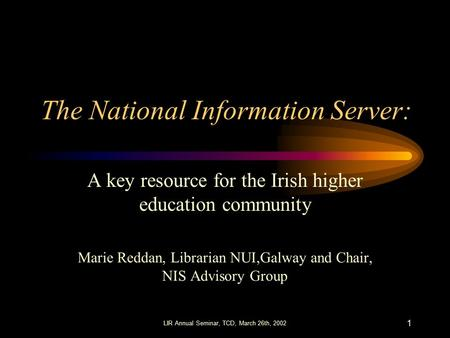 LIR Annual Seminar, TCD, March 26th, 2002 1 The National Information Server: A key resource for the Irish higher education community Marie Reddan, Librarian.