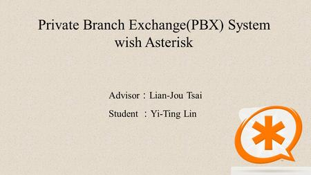 Private Branch Exchange(PBX) System wish Asterisk Advisor : Lian-Jou Tsai Student : Yi-Ting Lin.
