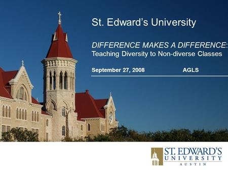 St. Edward's University DIFFERENCE MAKES A DIFFERENCE: Teaching Diversity to Non-diverse Classes September 27, 2008AGLS.