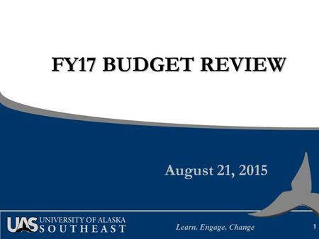 Learn, Engage, Change FY17 BUDGET REVIEW August 21, 2015 1.