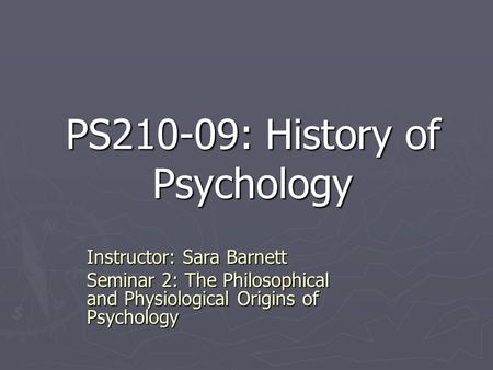 PS210-09: History of Psychology Instructor: Sara Barnett Seminar 2: The Philosophical and Physiological Origins of Psychology.